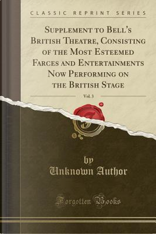 Supplement to Bell's British Theatre, Consisting of the Most Esteemed Farces and Entertainments Now Performing on the British Stage, Vol. 3 (Classic Reprint) by Author Unknown