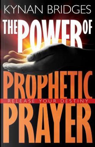 The Power of Prophetic Prayer by Kynan Bridges