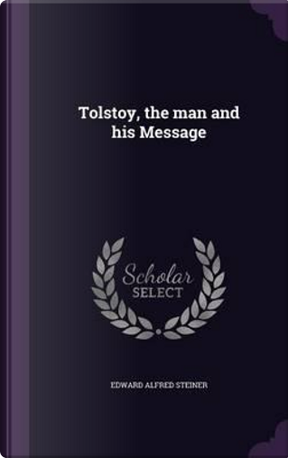 Tolstoy, the Man and His Message by Edward Alfred Steiner