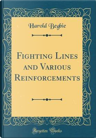 Fighting Lines and Various Reinforcements (Classic Reprint) by Harold Begbie