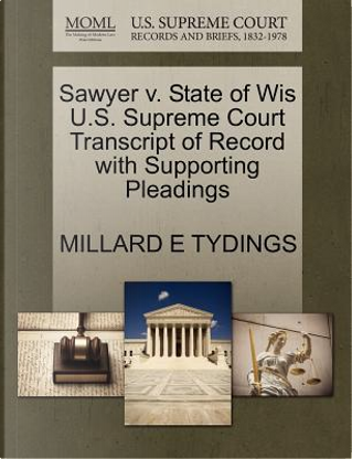 Sawyer V. State of Wis U.S. Supreme Court Transcript of Record with Supporting Pleadings by Millard E. Tydings