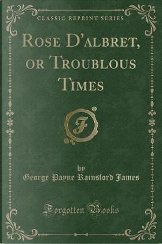 Rose D'albret, or Troublous Times (Classic Reprint) by George Payne Rainsford James