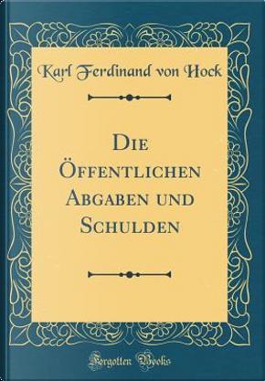 Die Öffentlichen Abgaben und Schulden (Classic Reprint) by Karl Ferdinand Von Hock