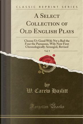 A Select Collection of Old English Plays, Vol. 9 by W. Carew Hazlitt