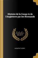 Histoire de la Conqu Te de l'Angleterre Par Les Normands by Augustin Thierry