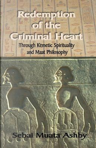 Redemption of The Criminal Heart Through Kemetic Spirituality by Muata Ashby