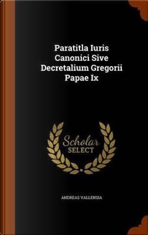 Paratitla Iuris Canonici Sive Decretalium Gregorii Papae IX by Andreas Vallensia
