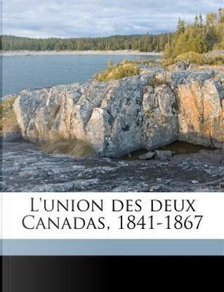 L'Union Des Deux Canadas, 1841-1867 by Laurent Olivier David