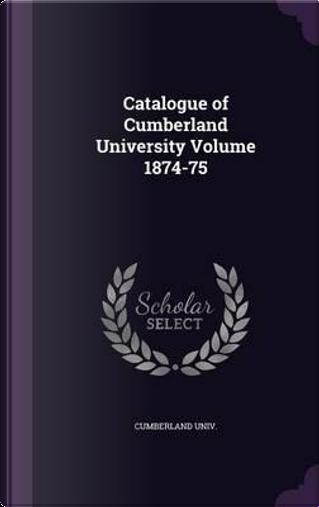 Catalogue of Cumberland University Volume 1874-75 by Cumberland Univ