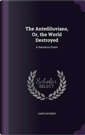 The Antediluvians, Or, the World Destroyed by James M'Henry