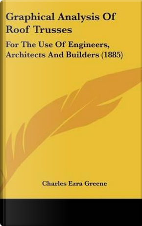 Graphical Analysis Of Roof Trusses by Charles Ezra Greene