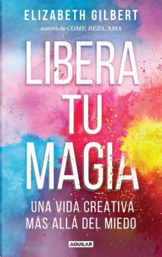 Libera tu magia / Big Magic by Elizabeth Gilbert