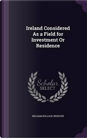 Ireland Considered as a Field for Investment or Residence by William Bullock Webster