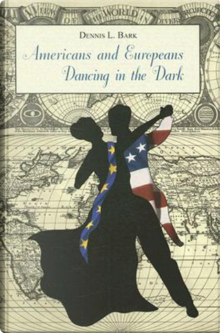 Americans and Europeans Dancing in the Dark by Dennis L. Bark