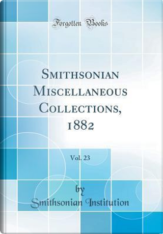 Smithsonian Miscellaneous Collections, 1882, Vol. 23 (Classic Reprint) by Smithsonian Institution