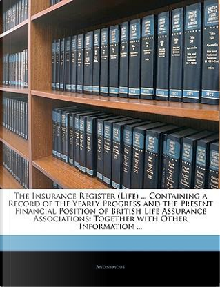 The Insurance Register (Life) Containing a Record of the Yearly Progress and the Present Financial Position of British Life Assurance Associations by ANONYMOUS