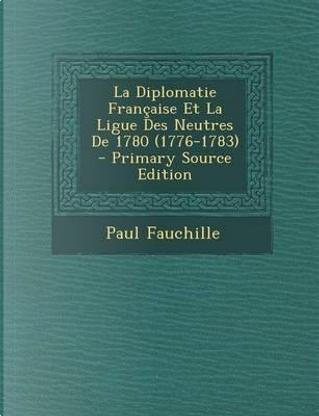 La Diplomatie Francaise Et La Ligue Des Neutres de 1780 (1776-1783) by Paul Fauchille