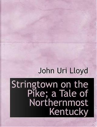 Stringtown on the Pike; a Tale of Northernmost Kentucky by John uri lloyd