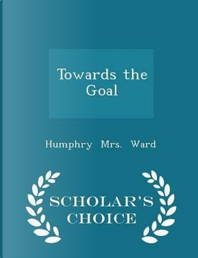 Towards the Goal - Scholar's Choice Edition by Humphry Ward