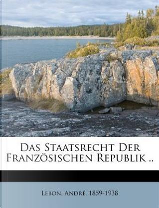Das Staatsrecht Der Franzosischen Republik .. by Andre Lebon