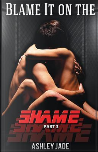 Blame It on the Shame (part 3) by Ashley Jade