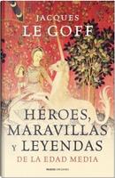 Héroes, maravillas y leyendas de la Edad Media by Jacques Le Goff