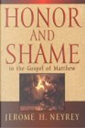 Honor and Shame in the Gospel of Matthew by Jerome H. Neyrey