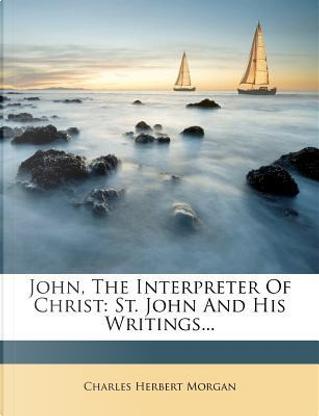 John, the Interpreter of Christ by Charles Herbert Morgan
