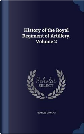 History of the Royal Regiment of Artillery; Volume 2 by Francis Duncan