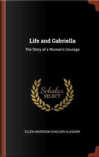Life and Gabriella by Ellen Anderson Gholson Glasgow