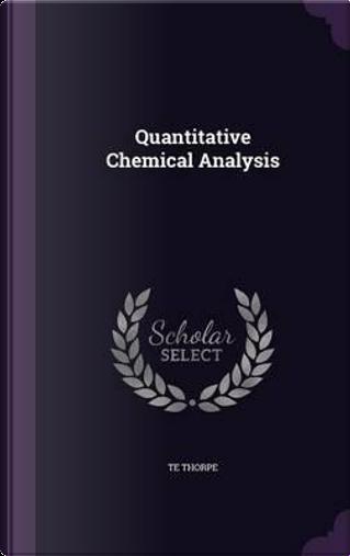 Quantitative Chemical Analysis by T E Thorpe