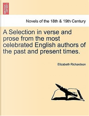 A Selection in verse and prose from the most celebrated English authors of the past and present times. by Elizabeth Richardson