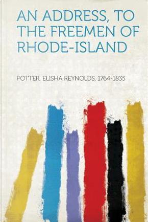 An Address, to the Freemen of Rhode-Island by Elisha Reynolds Potter