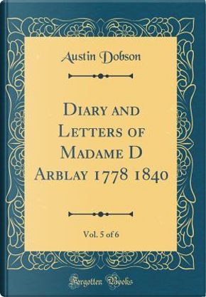 Diary and Letters of Madame D Arblay 1778 1840, Vol. 5 of 6 (Classic Reprint) by Austin Dobson