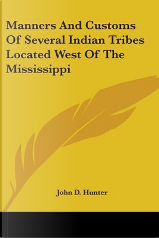 Manners And Customs Of Several Indian Tribes Located West Of The Mississippi by John D. Hunter