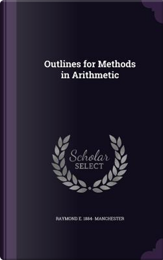 Outlines for Methods in Arithmetic by Raymond Earl Manchester