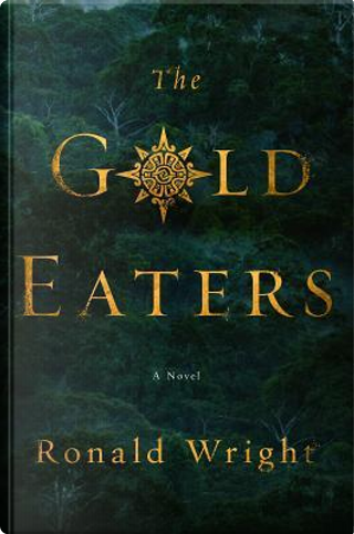 The Gold Eaters by Ronald Wright