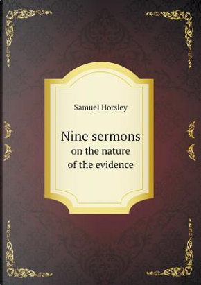 Nine Sermons on the Nature of the Evidence by Samuel Horsley