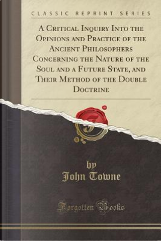 A Critical Inquiry Into the Opinions and Practice of the Ancient Philosophers Concerning the Nature of the Soul and a Future State, and Their Method of the Double Doctrine (Classic Reprint) by John Towne