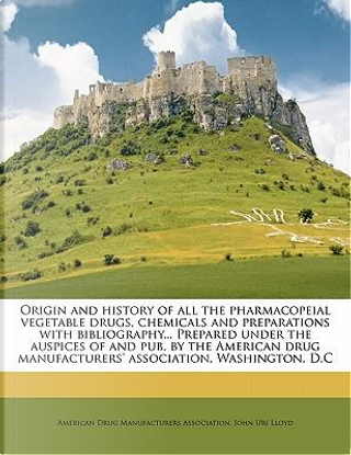 Origin and History of All the Pharmacopeial Vegetable Drugs, Chemicals and Preparations with Bibliography... Prepared Under the Auspices of and Pub. b by John uri lloyd