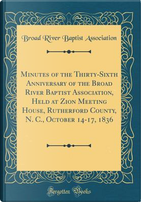 Minutes of the Thirty-Sixth Anniversary of the Broad River Baptist Association, Held at Zion Meeting House, Rutherford County, N. C., October 14-17, 1836 (Classic Reprint) by Broad River Baptist Association