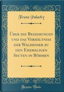 Über die Beziehungen und das Verhältniss der Waldenser zu den Ehemaligen Secten in Böhmen (Classic Reprint) by Franz Palacky