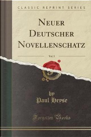 Neuer Deutscher Novellenschatz, Vol. 5 (Classic Reprint) by Paul Heyse