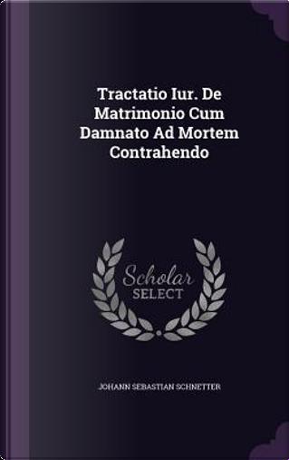 Tractatio Iur. de Matrimonio Cum Damnato Ad Mortem Contrahendo by Johann Sebastian Schnetter