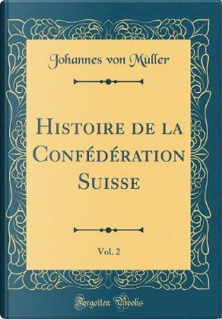 Histoire de la Confédération Suisse, Vol. 2 (Classic Reprint) by Johannes Von Müller