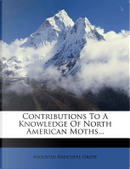 Contributions to a Knowledge of North American Moths... by Augustus Radcliffe Grote