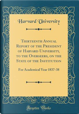 Thirteenth Annual Report of the President of Harvard University, to the Overseers, on the State of the Institution by Harvard University
