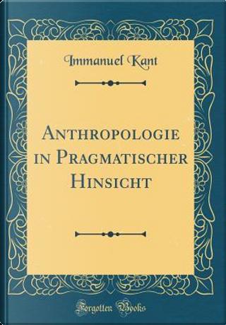 Anthropologie in Pragmatischer Hinsicht (Classic Reprint) by Immanuel Kant