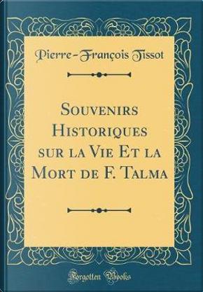 Souvenirs Historiques sur la Vie Et la Mort de F. Talma (Classic Reprint) by Pierre-François Tissot