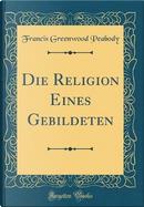 Die Religion Eines Gebildeten (Classic Reprint) by Francis Greenwood Peabody